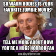 Condescending Wonka thinks you're a huge horror fan and your love of Warm Bodies proves it.